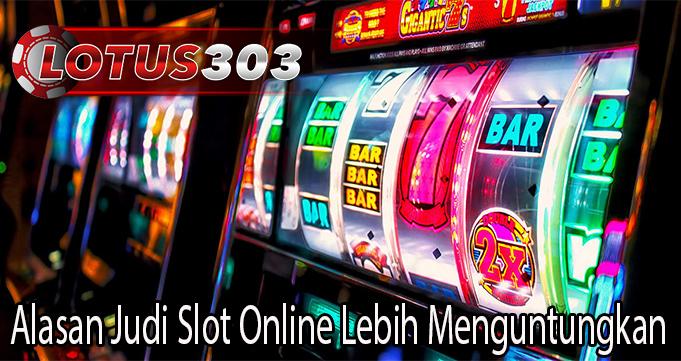 Alasan Judi Slot Online Lebih Menguntungkan