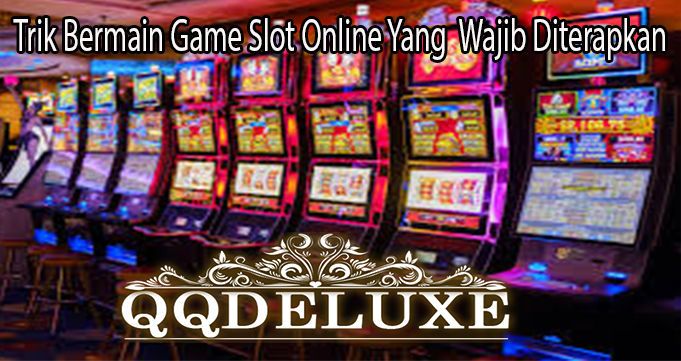 Trik Bermain Game Slot Online Yang Wajib Diterapkan