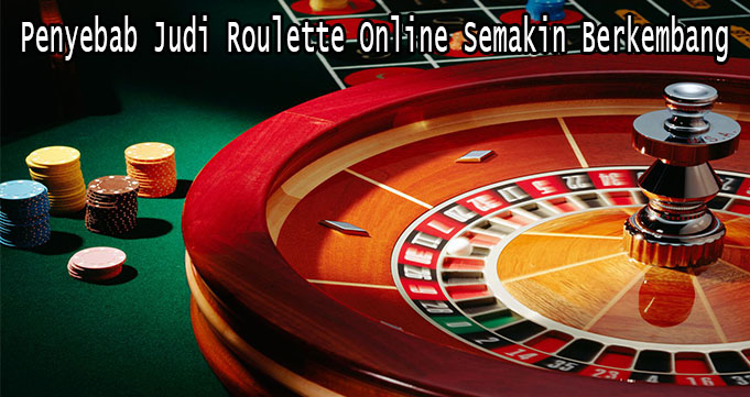 Penyebab Judi Roulette Online Semakin Berkembang
