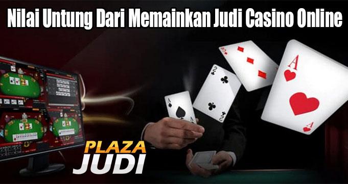 Nilai Untung Dari Memainkan Judi Casino Online